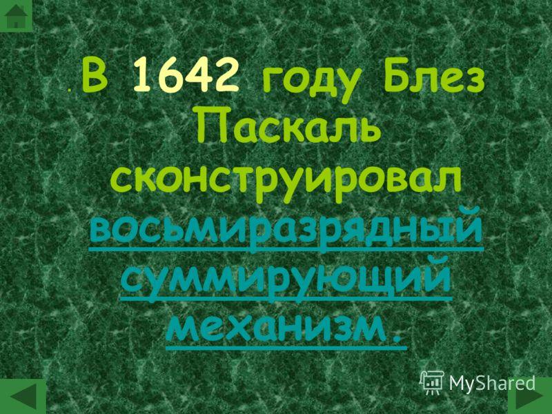 . В 1642 году Блез Паскаль сконструировал восьмиразрядный суммирующий механизм.