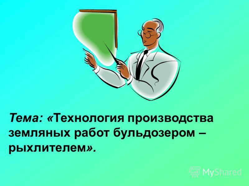 Тема: «Технология производства земляных работ бульдозером – рыхлителем».