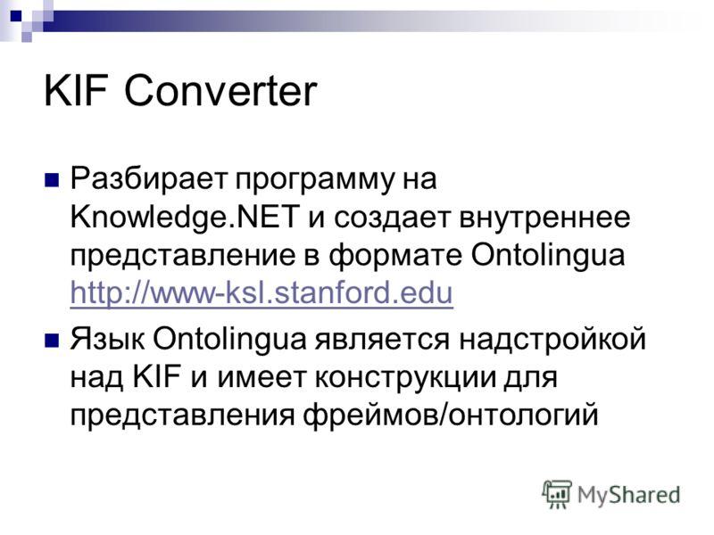 KIF Converter Разбирает программу на Knowledge.NET и создает внутреннее представление в формате Ontolingua http://www-ksl.stanford.edu http://www-ksl.stanford.edu Язык Ontolingua является надстройкой над KIF и имеет конструкции для представления фрей