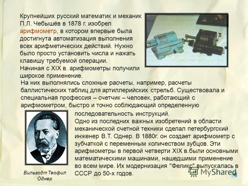 Механическую машину, которая могла выполнять умножение и деление, изобрел в 1671 г. немец Готфрид Вильгельм Лейбниц. Механический калькулятор Лейбница выполнял сложение практически тем же способом, что и суммирующая машина Паскаля, но Лейбниц включил