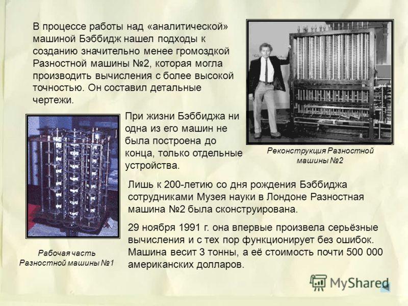Соединив идею механической вычислительной машины с идеей программного управления, англичанин Чарльз Бэббидж разработал машину, названную им «аналитической» (работу над ней он начал в 1834 г.). Предполагалось, что это будет вычислительная машина для р