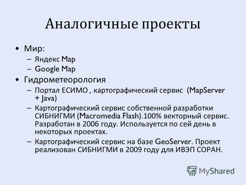 Аналогичные проекты Мир : –Яндекс Map –Google Map Гидрометеорология –Портал ЕСИМО, картографический сервис (MapServer + Java) –Картографический сервис собственной разработки СИБНИГМИ (Macromedia Flash).100% векторный сервис. Разработан в 2006 году. И