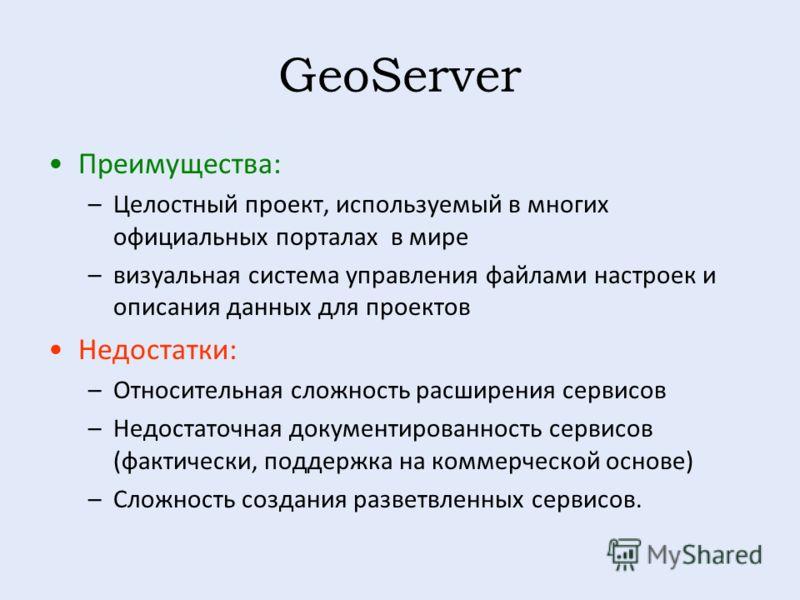 GeoServer Преимущества : –Целостный проект, используемый в многих официальных порталах в мире –визуальная система управления файлами настроек и описания данных для проектов Недостатки : –Относительная сложность расширения сервисов –Недостаточная доку
