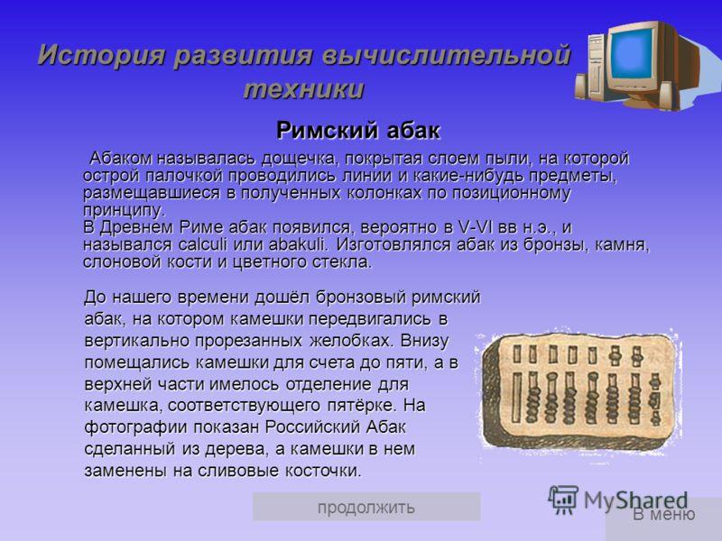 История развития вычислительной техники Предыстория С давних времен человек пытался облегчить процесс вычислений с помощью различных вычислительных инструментов и устройств. Наиболее известными из них являются Римский абак Римский абак Китайский суан