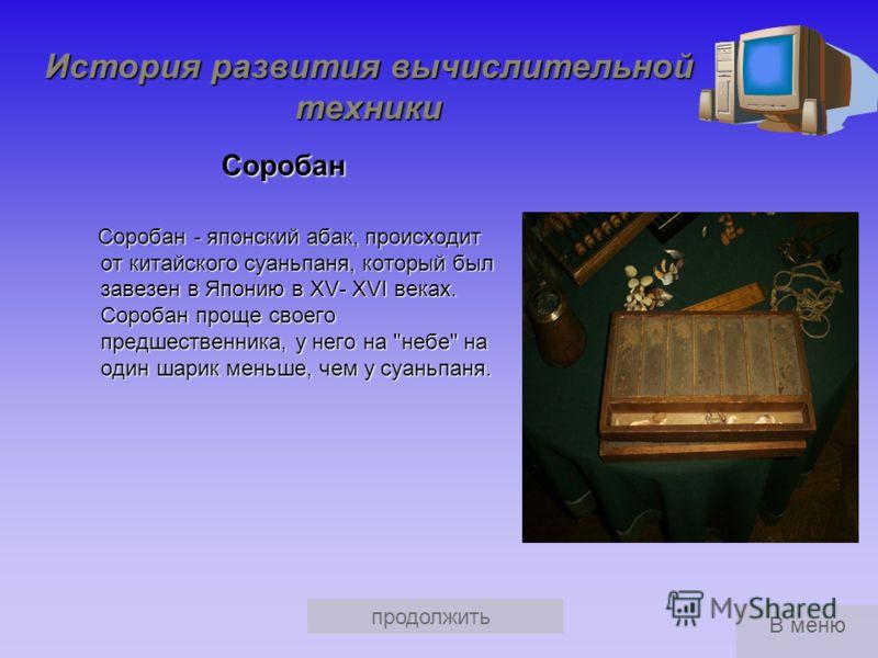 продолжить История развития вычислительной техники Суаньпань Суаньпань Китайская разновидность абака - суаньпань - появилась в VI веке н.э.; современный тип этого счётного прибора был создан позднее, по- видимому в XII столетии. Китайская разновиднос