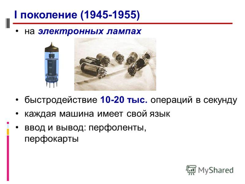 на электронных лампах быстродействие 10-20 тыс. операций в секунду каждая машина имеет свой язык ввод и вывод: перфоленты, перфокарты I поколение (1945-1955)