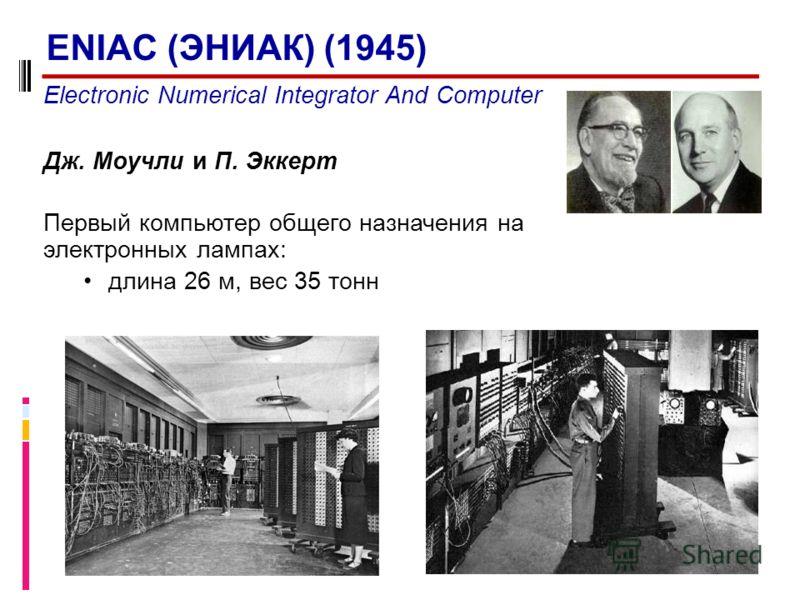 Electronic Numerical Integrator And Computer Дж. Моучли и П. Эккерт Первый компьютер общего назначения на электронных лампах: длина 26 м, вес 35 тонн ENIAC (ЭНИАК) (1945)
