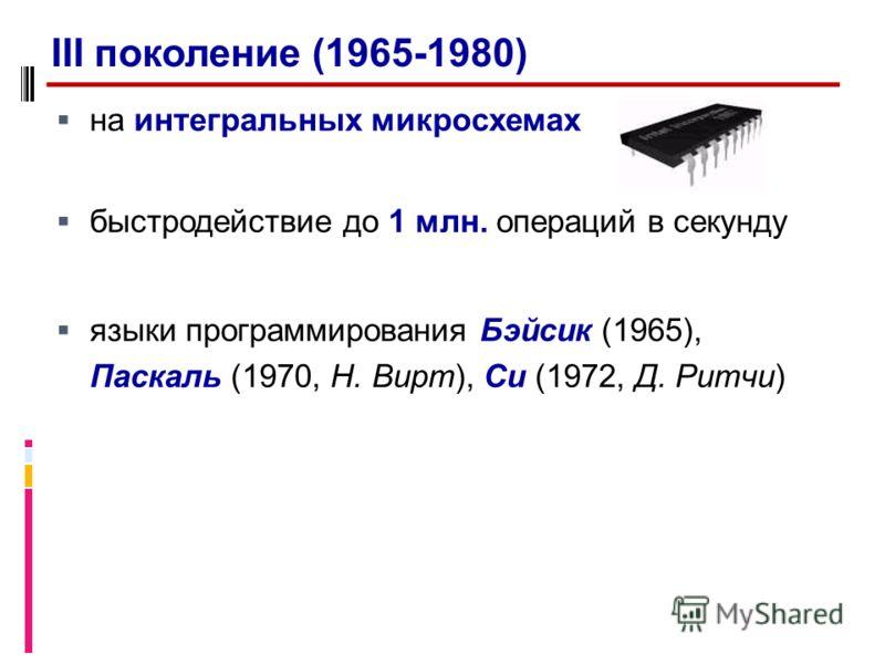 на интегральных микросхемах быстродействие до 1 млн. операций в секунду языки программирования Бэйсик (1965), Паскаль (1970, Н. Вирт), Си (1972, Д. Ритчи) III поколение (1965-1980)