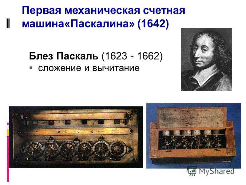 Блез Паскаль (1623 - 1662) сложение и вычитание Первая механическая счетная машина«Паскалина» (1642)