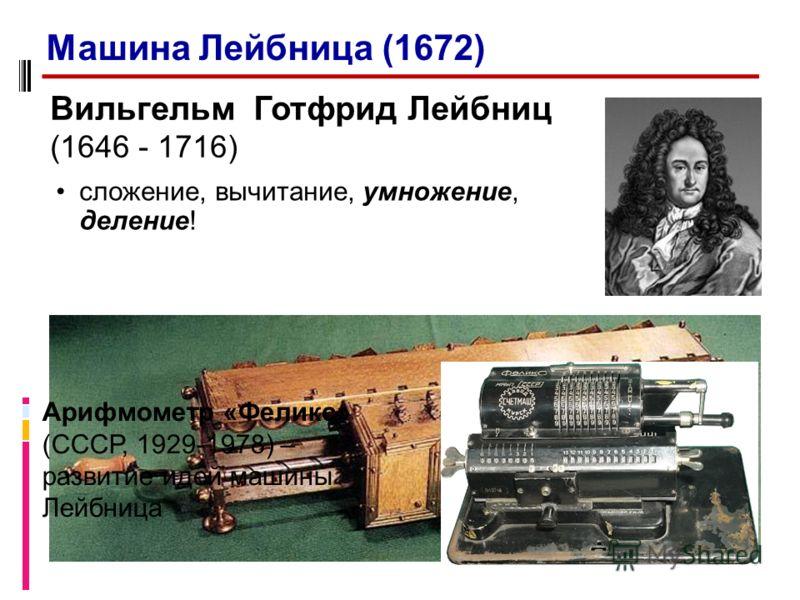 Вильгельм Готфрид Лейбниц (1646 - 1716) сложение, вычитание, умножение, деление! Арифмометр «Феликс» (СССР, 1929-1978) – развитие идей машины Лейбница Машина Лейбница (1672)