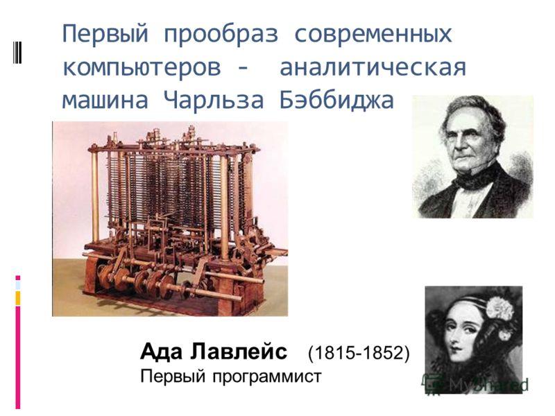 Первый прообраз современных компьютеров - аналитическая машина Чарльза Бэббиджа Ада Лавлейс (1815-1852) Первый программист