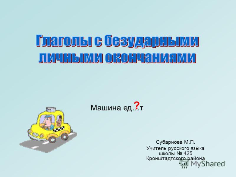 Субарнова М.П. Учитель русского языка школы 425 Кронштадтского района Машина ед…т ?