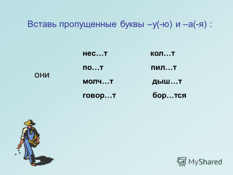 нес…т кол…т по…т пил…т молч…т дыш…т говор…т бор…тся они Вставь пропущенные буквы –у(-ю) и –а(-я) :