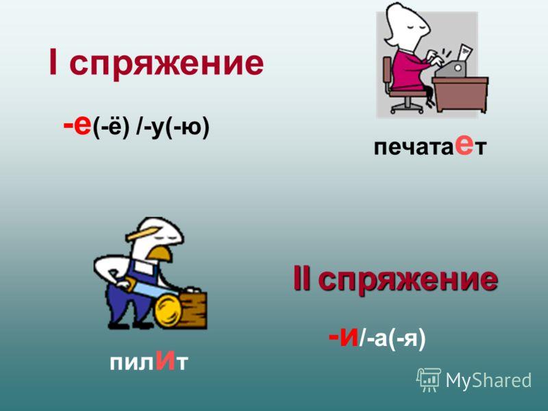 I спряжение -е (-ё) /-у(-ю) II спряжение -и /-а(-я) печата е т пил и т