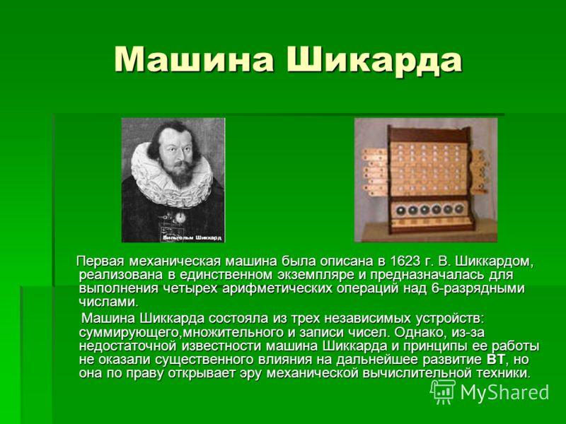 Машина Шикарда Первая механическая машина была описана в 1623 г. В. Шиккардом, реализована в единственном экземпляре и предназначалась для выполнения четырех арифметических операций над 6-разрядными числами. Первая механическая машина была описана в
