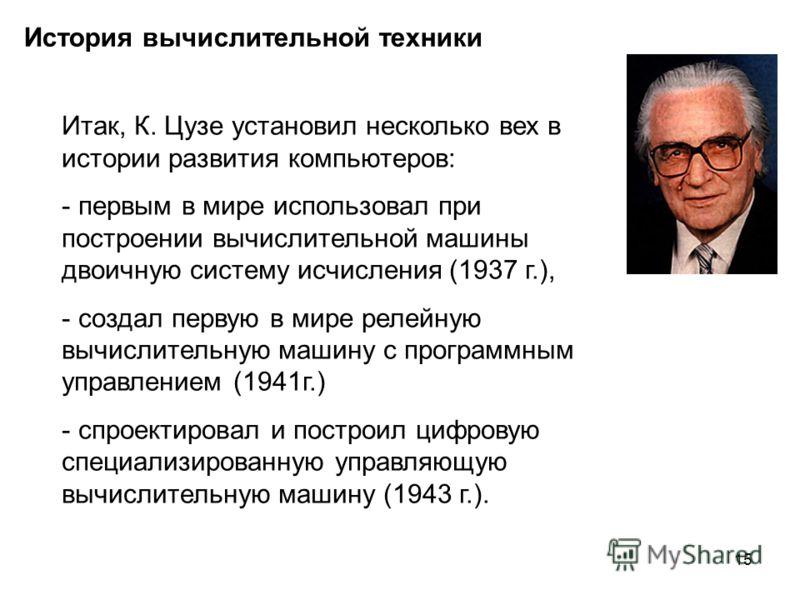 15 История вычислительной техники Итак, К. Цузе установил несколько вех в истории развития компьютеров: - первым в мире использовал при построении вычислительной машины двоичную систему исчисления (1937 г.), - создал первую в мире релейную вычислител