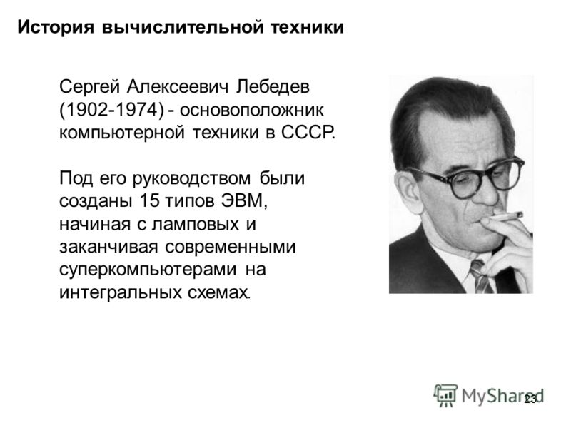 23 История вычислительной техники Сергей Алексеевич Лебедев (1902-1974) - основоположник компьютерной техники в СССР. Под его руководством были созданы 15 типов ЭВМ, начиная с ламповых и заканчивая современными суперкомпьютерами на интегральных схема