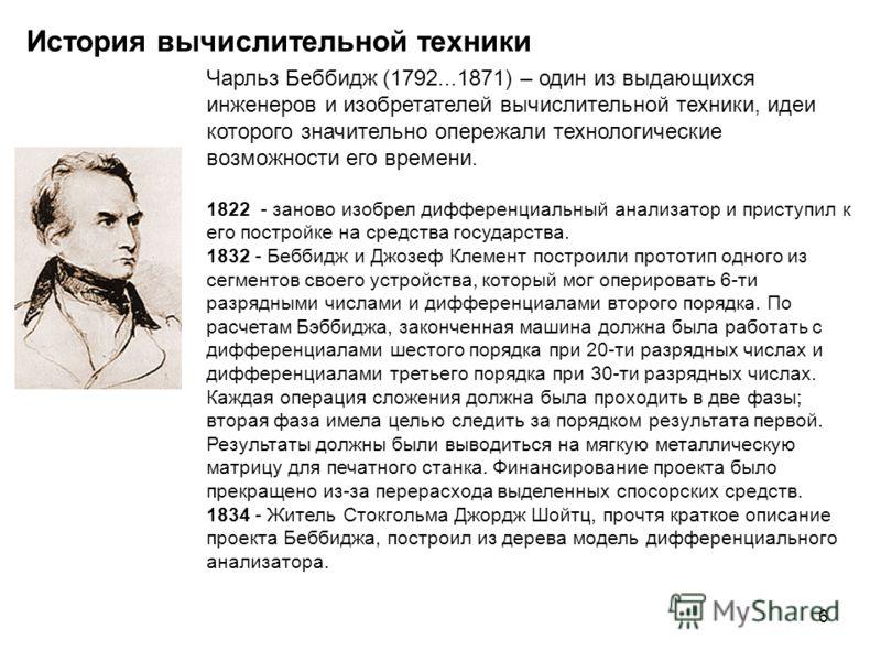 6 История вычислительной техники Чарльз Беббидж (1792...1871) – один из выдающихся инженеров и изобретателей вычислительной техники, идеи которого значительно опережали технологические возможности его времени. 1822 - заново изобрел дифференциальный а