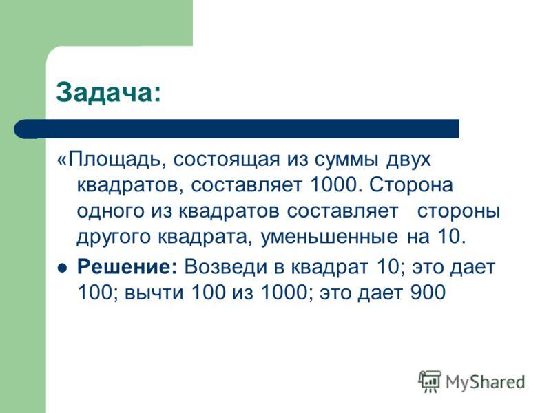 Задача: «Площадь, состоящая из суммы двух квадратов, составляет 1000. Сторона одного из квадратов составляет стороны другого квадрата, уменьшенные на 10. Решение: Возведи в квадрат 10; это дает 100; вычти 100 из 1000; это дает 900