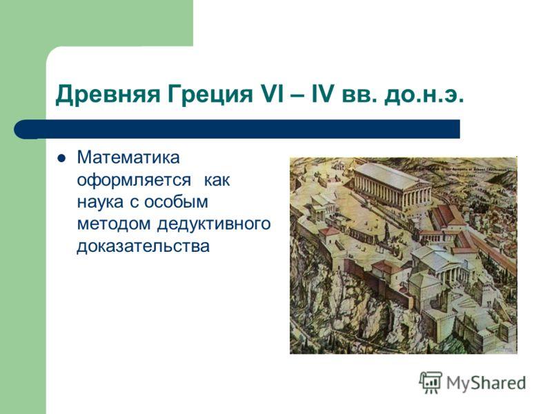 Древняя Греция VI – IV вв. до.н.э. Математика оформляется как наука с особым методом дедуктивного доказательства