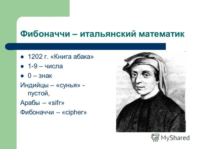 Фибоначчи – итальянский математик 1202 г. «Книга абака» 1-9 – числа 0 – знак Индийцы – «сунья» - пустой, Арабы – «sifr» Фибоначчи – «cipher»