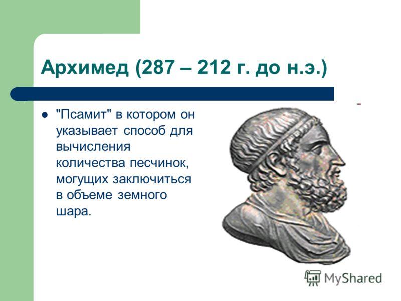 Архимед (287 – 212 г. до н.э.) Псамит в котором он указывает способ для вычисления количества песчинок, могущих заключиться в объеме земного шара.