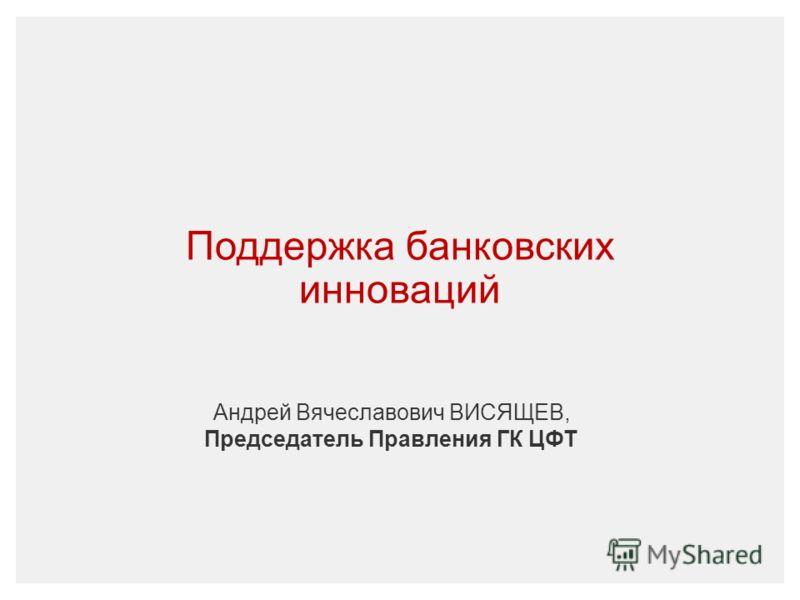 Поддержка банковских инноваций Андрей Вячеславович ВИСЯЩЕВ, Председатель Правления ГК ЦФТ