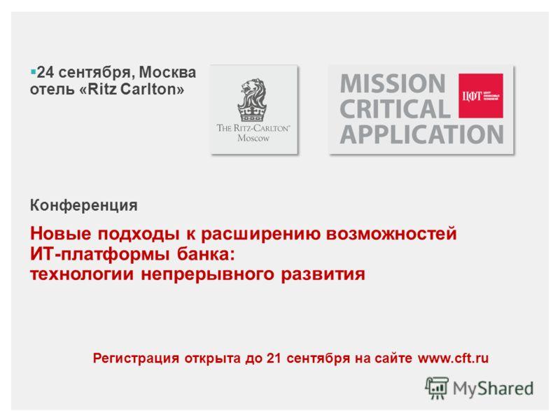 24 сентября, Москва отель «Ritz Carlton» Конференция Новые подходы к расширению возможностей ИТ-платформы банка: технологии непрерывного развития Регистрация открыта до 21 сентября на сайте www.cft.ru