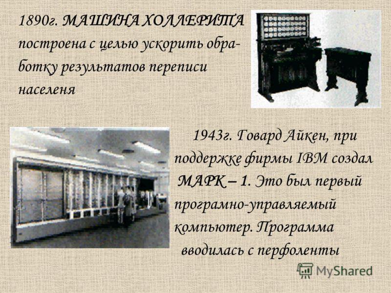 1890г. МАШИНА ХОЛЛЕРИТА построена с целью ускорить обра- ботку результатов переписи населеня 1943г. Говард Айкен, при поддержке фирмы IBM создал МАРК – 1. Это был первый програмно-управляемый компьютер. Программа вводилась с перфоленты