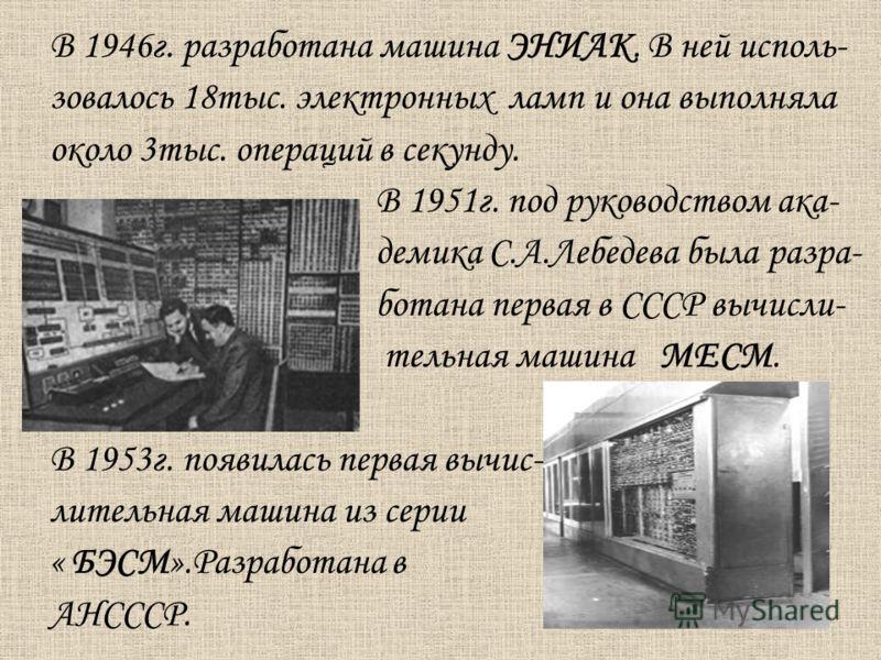 В 1946г. разработана машина ЭНИАК. В ней исполь- зовалось 18тыс. электронных ламп и она выполняла около 3тыс. операций в секунду. В 1951г. под руководством ака- демика С.А.Лебедева была разра- ботана первая в СССР вычисли- тельная машина МЕСМ. В 1953