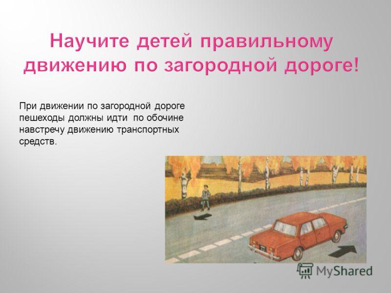 При движении по загородной дороге пешеходы должны идти по обочине навстречу движению транспортных средств.