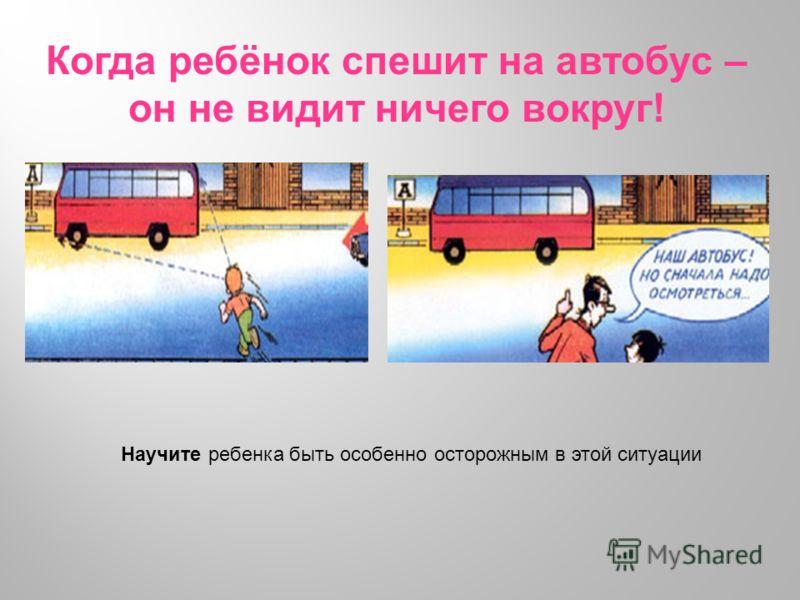 Когда ребёнок спешит на автобус – он не видит ничего вокруг! Научите ребенка быть особенно осторожным в этой ситуации