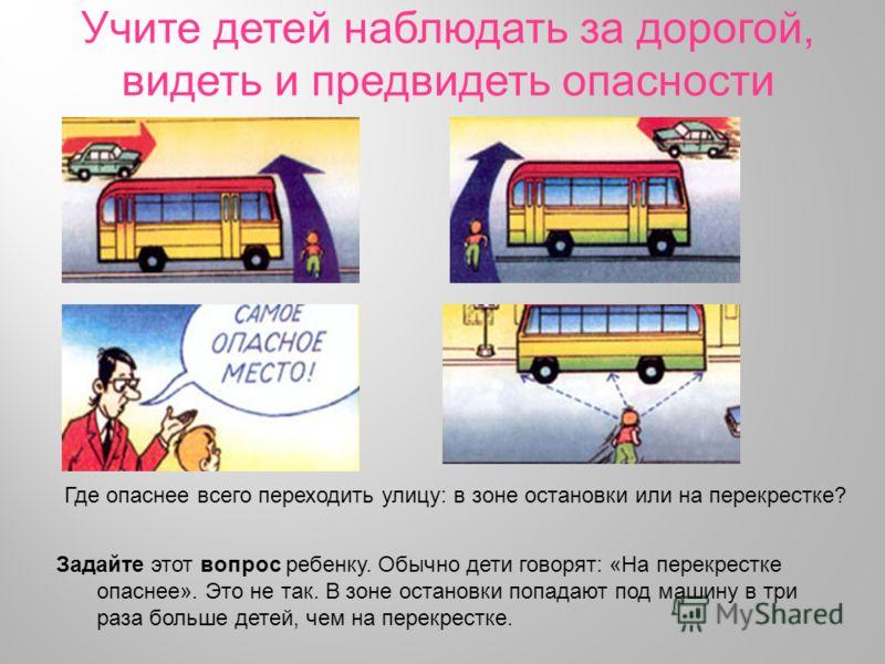 Учите детей наблюдать за дорогой, видеть и предвидеть опасности Задайте этот вопрос ребенку. Обычно дети говорят: «На перекрестке опаснее». Это не так. В зоне остановки попадают под машину в три раза больше детей, чем на перекрестке. Где опаснее всег