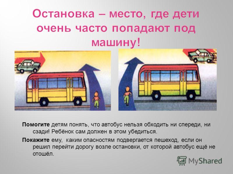 Помогите детям понять, что автобус нельзя обходить ни спереди, ни сзади! Ребёнок сам должен в этом убедиться. Покажите ему, каким опасностям подвергается пешеход, если он решил перейти дорогу возле остановки, от которой автобус ещё не отошёл.