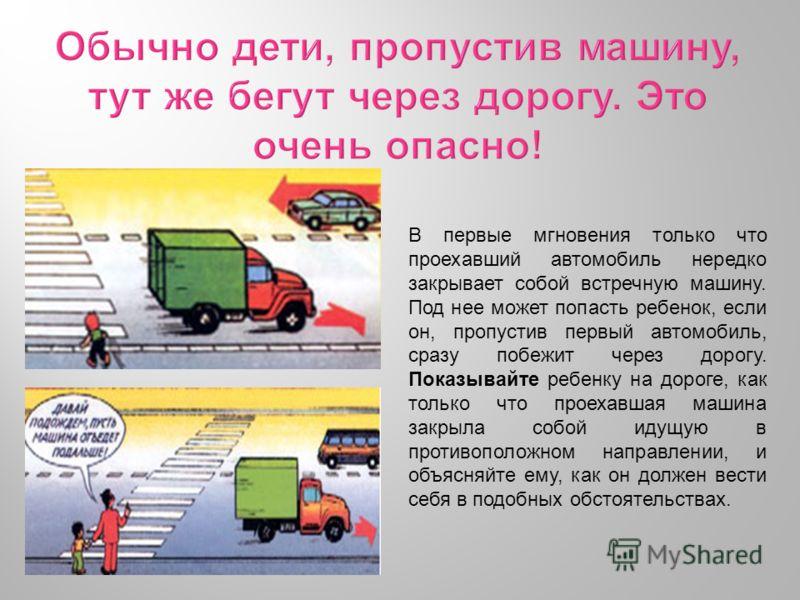 В первые мгновения только что проехавший автомобиль нередко закрывает собой встречную машину. Под нее может попасть ребенок, если он, пропустив первый автомобиль, сразу побежит через дорогу. Показывайте ребенку на дороге, как только что проехавшая ма