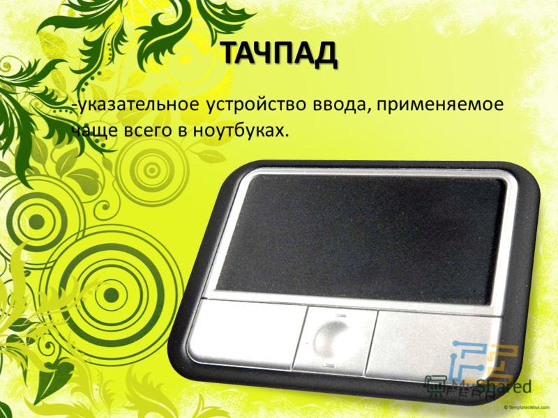 ТАЧПАД -указательное устройство ввода, применяемое чаще всего в ноутбуках.