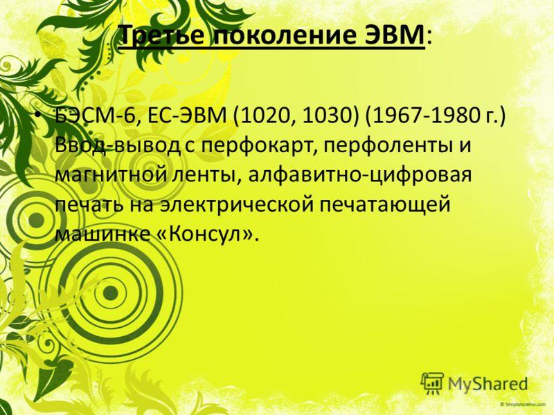 Третье поколение ЭВМ: БЭСМ-6, ЕС-ЭВМ (1020, 1030) (1967-1980 г.) Ввод-вывод с перфокарт, перфоленты и магнитной ленты, алфавитно-цифровая печать на электрической печатающей машинке «Консул».