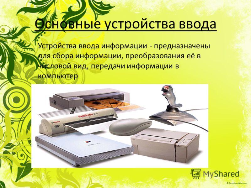 Основные устройства ввода Устройства ввода информации - предназначены для сбора информации, преобразования её в числовой вид, передачи информации в компьютер