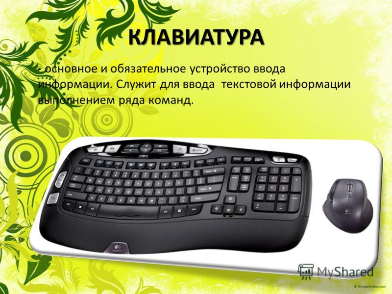 КЛАВИАТУРА - основное и обязательное устройство ввода информации. Служит для ввода текстовой информации выполнением ряда команд.
