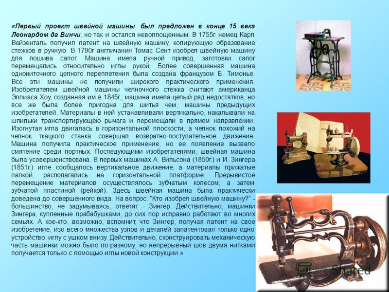 «Первый проект швейной машины был предложен в конце 15 века Леонардом да Винчи, но так и остался невоплощенным. В 1755г. немец Карл Вейзенталь получил патент на швейную машину, копирующую образование стежков в ручную. В 1790г англичанин Томас Сент из