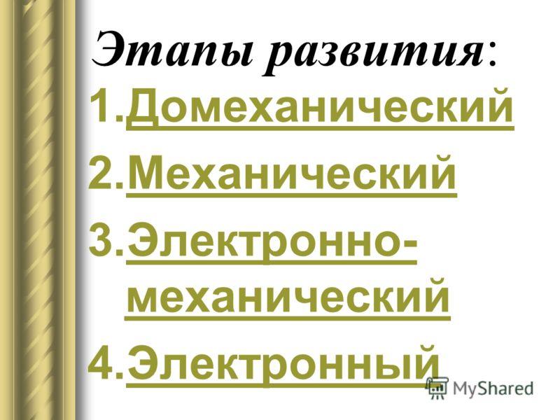 Этапы развития: 1.ДомеханическийДомеханический 2.МеханическийМеханический 3.Электронно- механическийЭлектронно- механический 4.ЭлектронныйЭлектронный