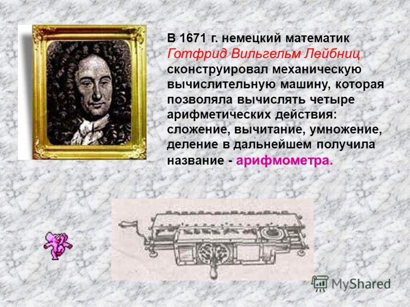 В 1671 г. немецкий математик Готфрид Вильгельм Лейбниц сконструировал механическую вычислительную машину, которая позволяла вычислять четыре арифметических действия: сложение, вычитание, умножение, деление в дальнейшем получила название - арифмометра