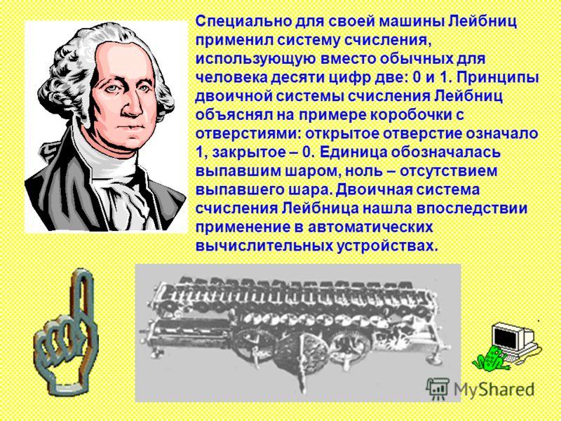 Специально для своей машины Лейбниц применил систему счисления, использующую вместо обычных для человека десяти цифр две: 0 и 1. Принципы двоичной системы счисления Лейбниц объяснял на примере коробочки с отверстиями: открытое отверстие означало 1, з