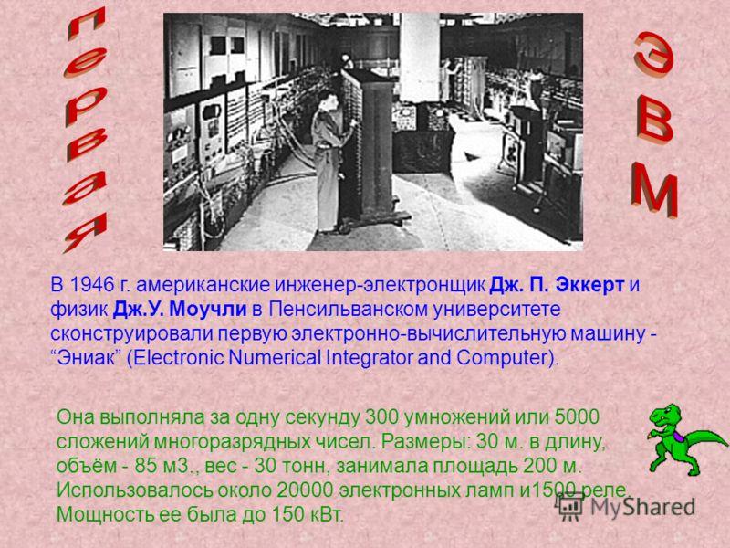 В 1946 г. американские инженер-электронщик Дж. П. Эккерт и физик Дж.У. Моучли в Пенсильванском университете сконструировали первую электронно-вычислительную машину - Эниак (Electronic Numerical Integrator and Computer). Она выполняла за одну секунду