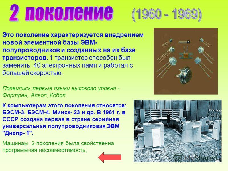 Это поколение характеризуется внедрением новой элементной базы ЭВМ- полупроводников и созданных на их базе транзисторов. 1 транзистор способен был заменить 40 электронных ламп и работал с большей скоростью. Появились первые языки высокого уровня - Фо