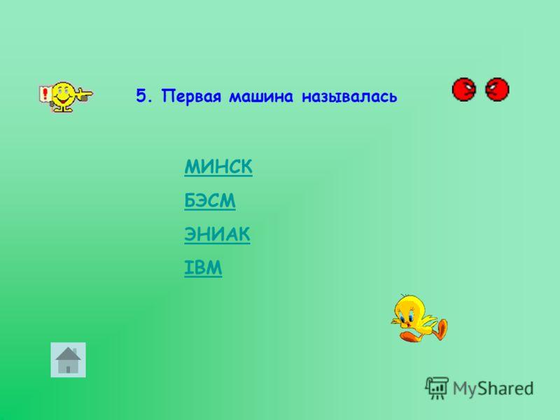 5. Первая машина называлась МИНСК БЭСМ ЭНИАК IBM