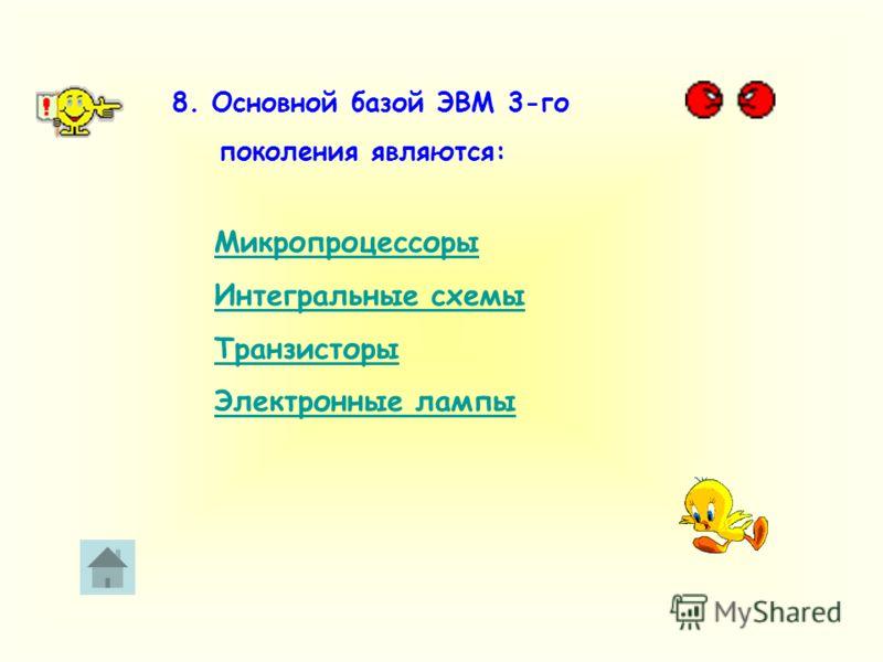 8. Основной базой ЭВМ 3-го поколения являются: Микропроцессоры Интегральные схемы Транзисторы Электронные лампы