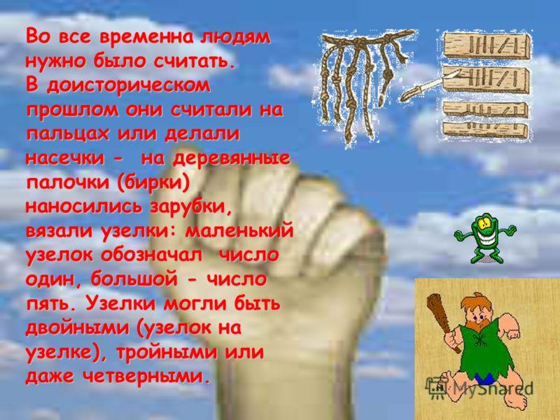 Во все временна людям нужно было считать. В доисторическом прошлом они считали на пальцах или делали насечки - на деревянные палочки (бирки) наносились зарубки, вязали узелки: маленький узелок обозначал число один, большой - число пять. Узелки могли