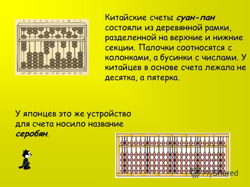 Китайские счеты суан-пан состояли из деревянной рамки, разделенной на верхние и нижние секции. Палочки соотносятся с колонками, а бусинки с числами. У китайцев в основе счета лежала не десятка, а пятерка. У японцев это же устройство для счета носило