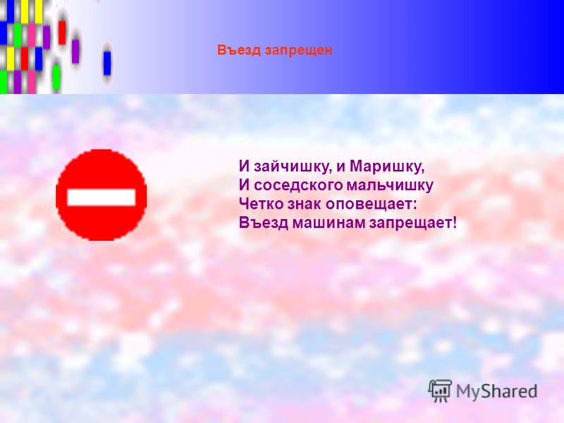 Въезд запрещен И зайчишку, и Маришку, И соседского мальчишку Четко знак оповещает: Въезд машинам запрещает!